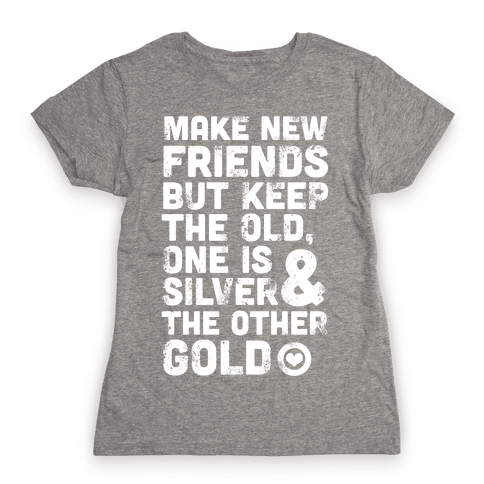 Make New Friends, But Keep The Old Womens T-Shirt