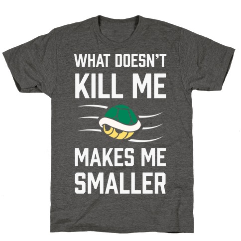 What Doesn't Kill Me Makes Me Smaller T-Shirt
