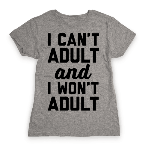 I Can't Adult And I Won't Adult Womens T-Shirt