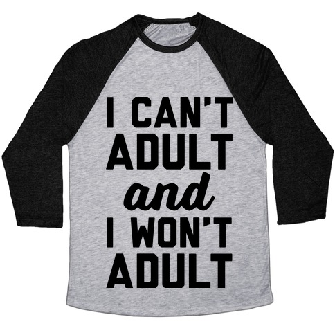 I Can't Adult And I Won't Adult Baseball Tee