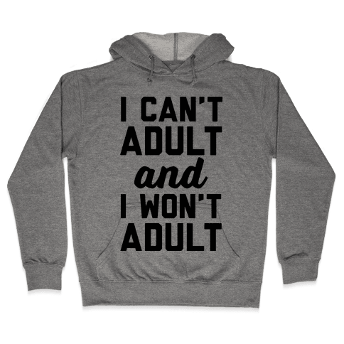 I Can't Adult And I Won't Adult Hooded Sweatshirt