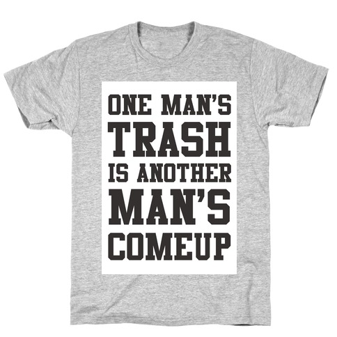 One Man's Trash is Another Man's Comeup Mens T-Shirt