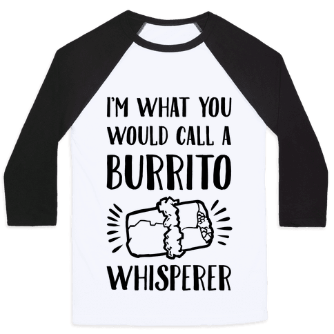 I'm What You Would Call a Burrito Whisperer Baseball Tee