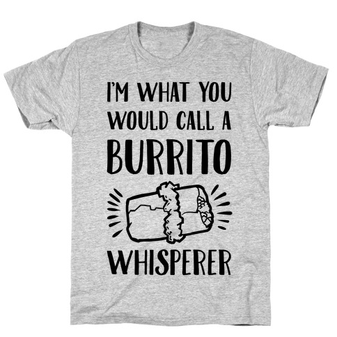 I'm What You Would Call a Burrito Whisperer Mens T-Shirt