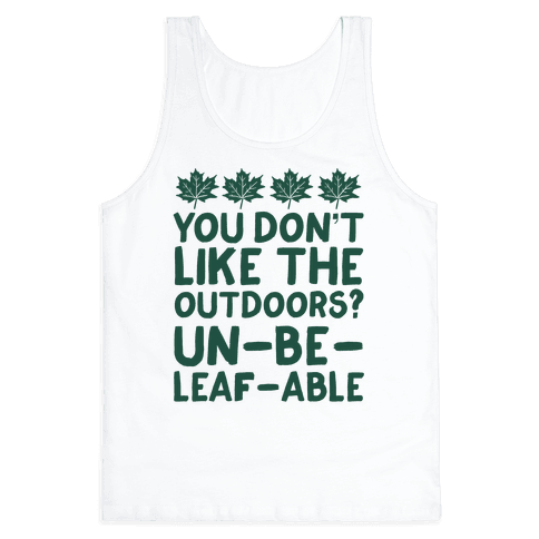 You Don't Like The Outdoors? Un-be-leaf-able Tank Top