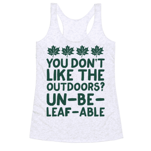 You Don't Like The Outdoors? Un-be-leaf-able Racerback Tank Top