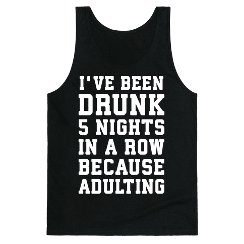 I've Been Drunk 5 Nights In A Row Because Adulting Tank Top