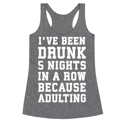 I've Been Drunk 5 Nights In A Row Because Adulting Racerback Tank Top