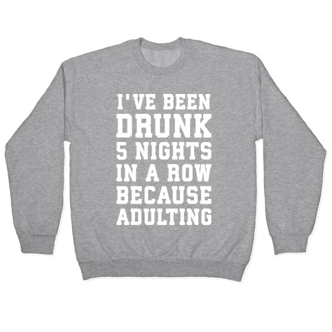 I've Been Drunk 5 Nights In A Row Because Adulting Pullover