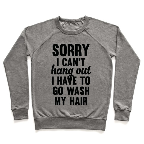 Sorry I Can't I Have To Go Wash My Hair Pullover