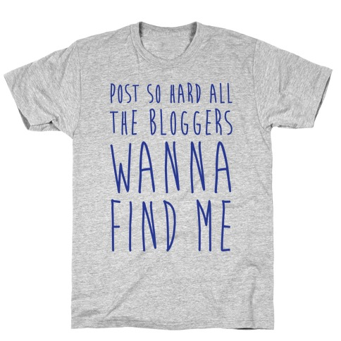 Post So Hard All The Bloggers Wanna Find Me T-Shirt