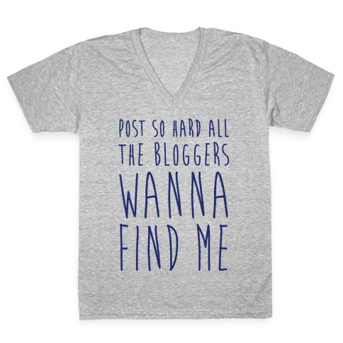 Post So Hard All The Bloggers Wanna Find Me V-Neck Tee Shirt