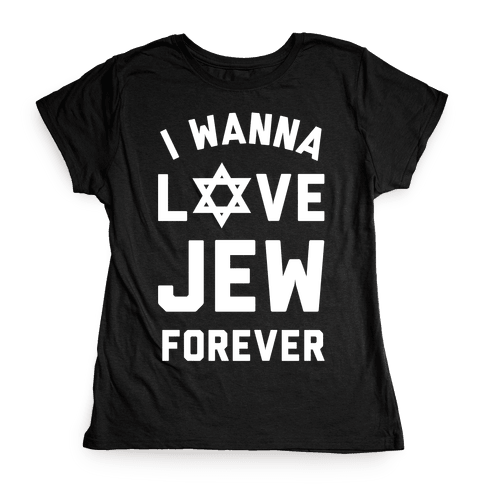 I Wanna Love Jew Forever Womens T-Shirt