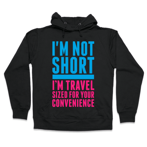 I'm Not Short. I'm Travel Sized For Your Convenience Hooded Sweatshirt