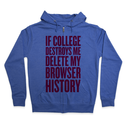If College Destroys Me, Delete My Browser History Zip Hoodie