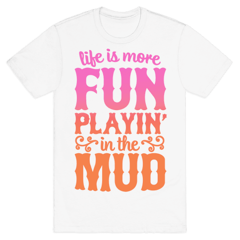 Life Is More Fun Playin' In The Mud Mens T-Shirt