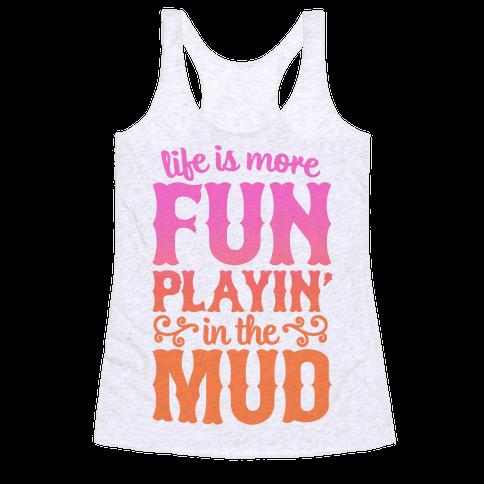 Life Is More Fun Playin' In The Mud Racerback Tank Top