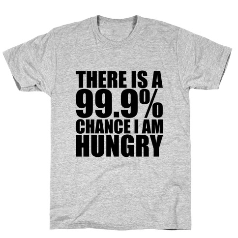 There Is A 99.9% Chance I Am Hungry T-Shirt