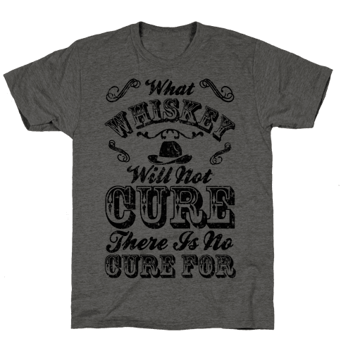 What Whiskey Will Not Cure There Is No Cure For Mens T-Shirt