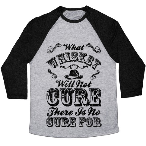 What Whiskey Will Not Cure There Is No Cure For Baseball Tee
