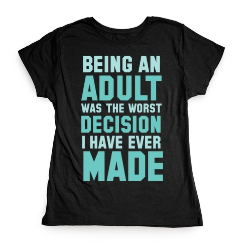 Being An Adult Was The Worst Decision I Have Ever Made Womens T-Shirt