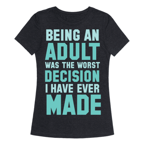 Being An Adult Was The Worst Decision I Have Ever Made