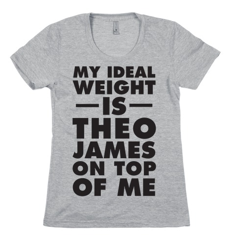 My Ideal Weight Is Theo James On Top Of Me Womens T-Shirt