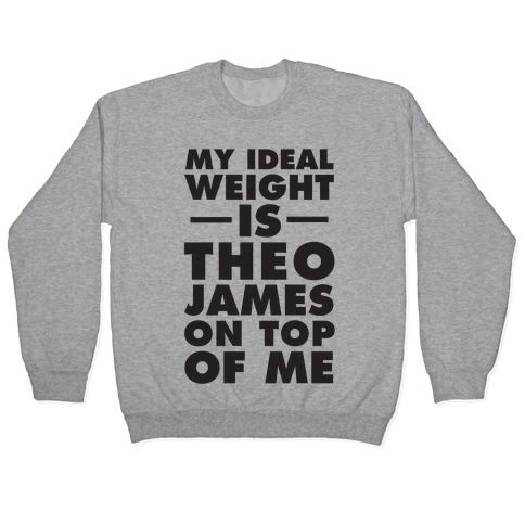 My Ideal Weight Is Theo James On Top Of Me Pullover