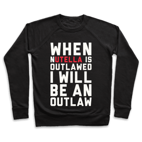 When Nutella Is Outlawed I Will Be An Outlaw Pullover