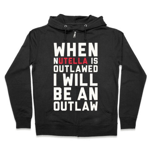 When Nutella Is Outlawed I Will Be An Outlaw Zip Hoodie