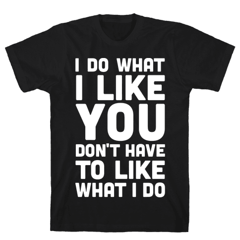 I Do What I Like You Don't Have To Like What I Do Mens T-Shirt