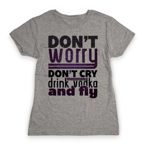 Don't Worry, Drink Vodka and Fly Womens T-Shirt