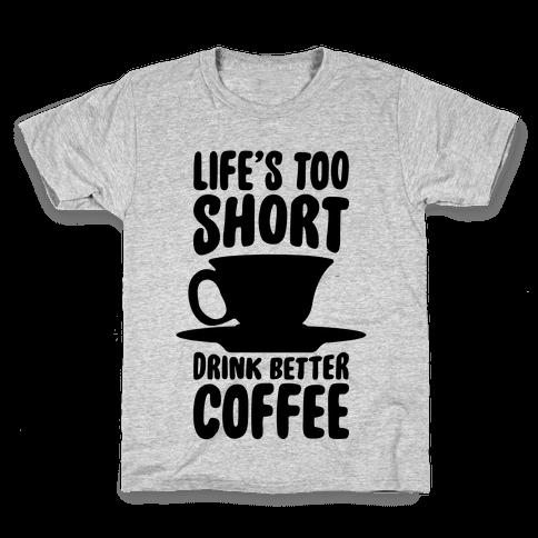 Life's Too Short, Drink Better Coffee Kids T-Shirt