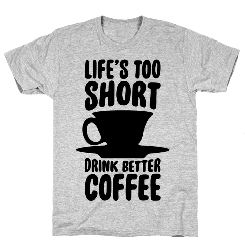Life's Too Short, Drink Better Coffee Mens T-Shirt