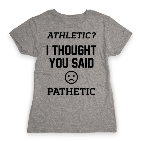 Athletic? I Thought You Said Pathetic Womens T-Shirt