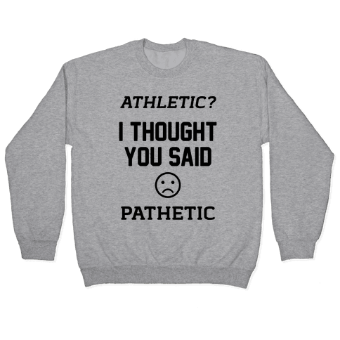 Athletic? I Thought You Said Pathetic Pullover