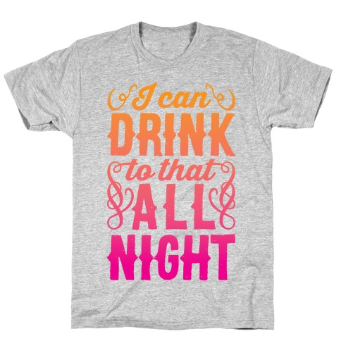 I Can Drink To That All Night T-Shirt