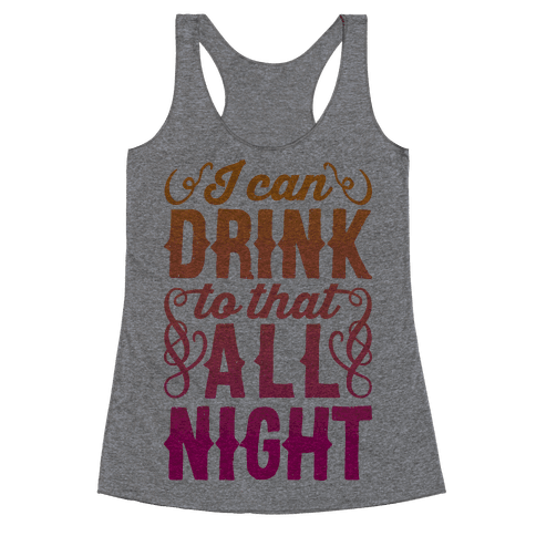 I Can Drink To That All Night Racerback Tank Top