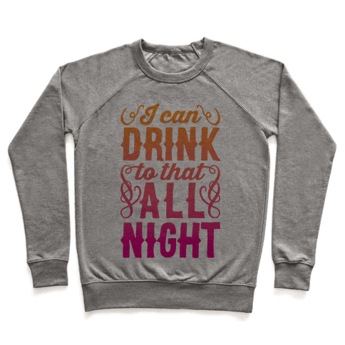 I Can Drink To That All Night Pullover