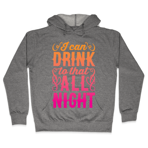 I Can Drink To That All Night Hooded Sweatshirt