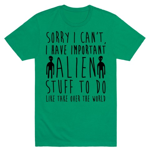 Sorry I Can't I Have Important Alien Stuff To Do Mens T-Shirt