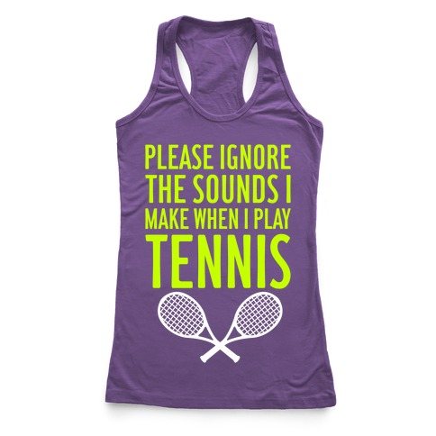 Please Ignore The Sounds I Make When I Play Tennis Racerback Tank Top