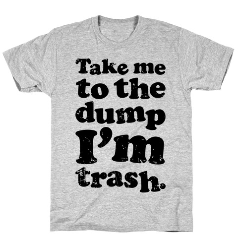 Take Me To The Dump I'm Trash T-Shirt