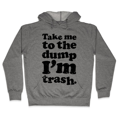Take Me To The Dump I'm Trash Hooded Sweatshirt