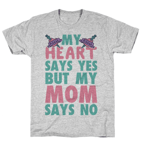 My Heart Says Yes But My Mom Says No Mens T-Shirt