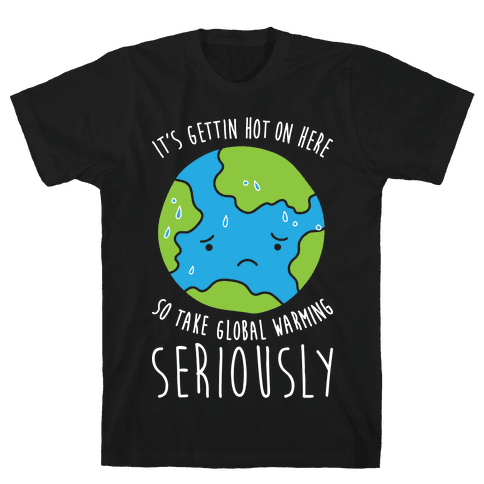 It's Gettin Hot On Here So Take Global Warming Seriously Mens T-Shirt