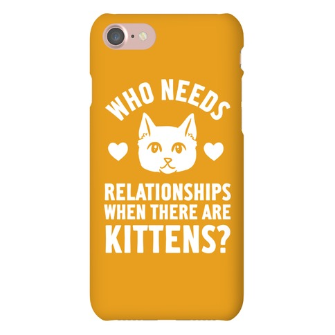 Who Needs Relationships When There Are Kittens Phone Case