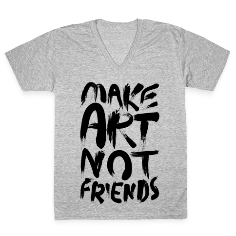 Make Art Not Friends V-Neck Tee Shirt