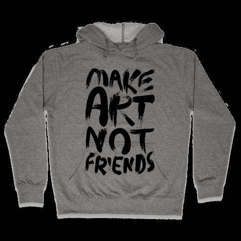 Make Art Not Friends Hooded Sweatshirt