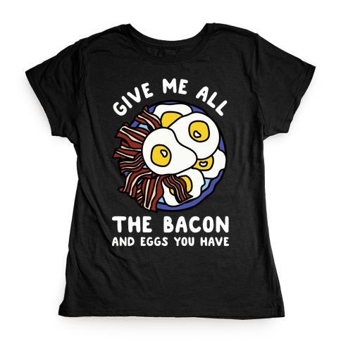 Give Me All The Bacon And Eggs You Have Womens T-Shirt